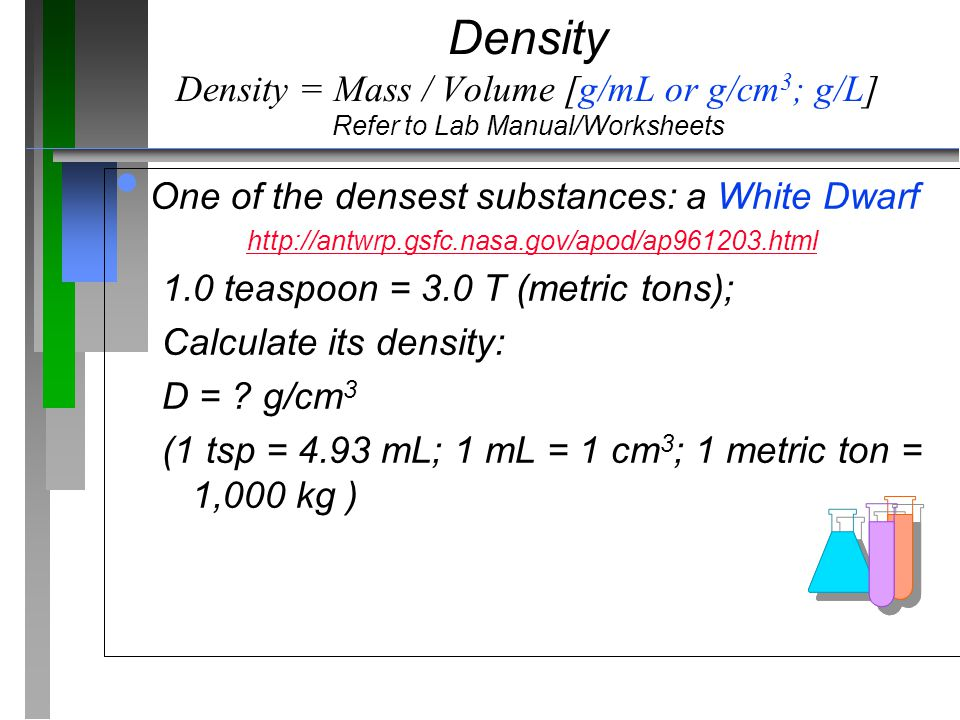 Density Density = Mass / Volume [g/mL or g/cm3; g/L] Refer to Lab Manual/Worksheets